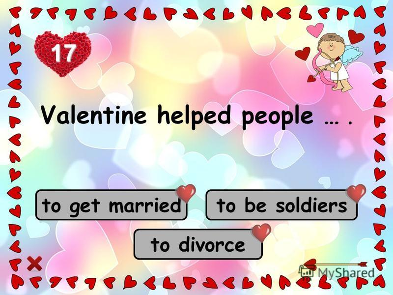 to get married to be soldiers to divorce Valentine helped people …. 17
