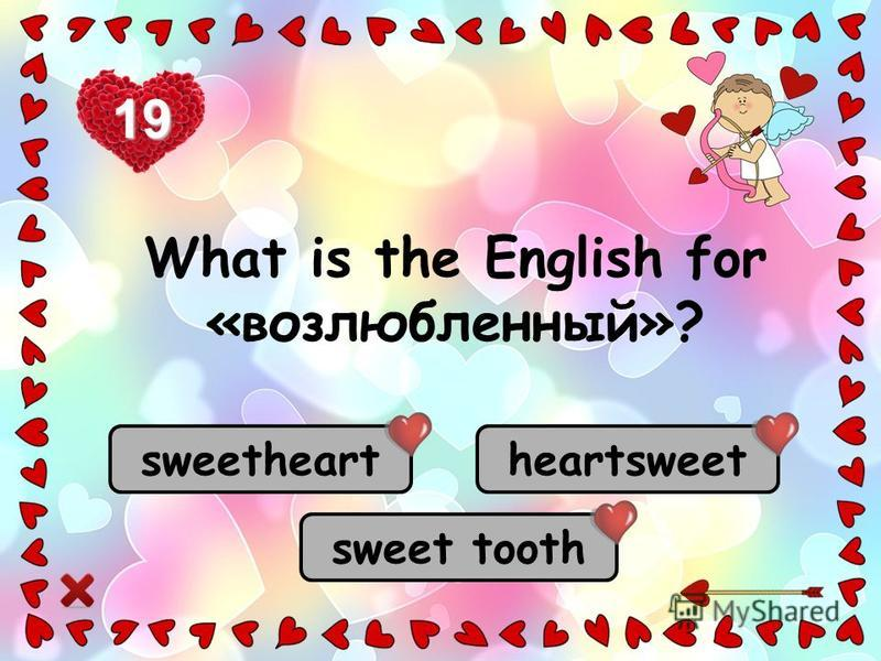 sweetheart heartsweet sweet tooth 19 What is the English for «возлюбленный»?