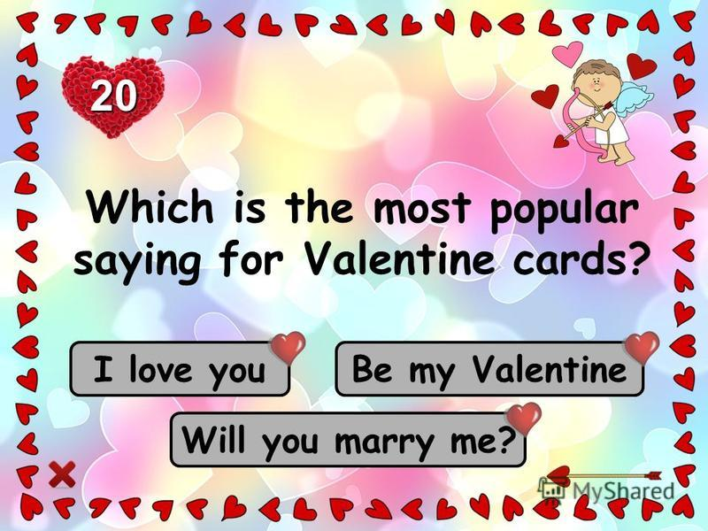 Be my Valentine Will you marry me? I love you 20 Which is the most popular saying for Valentine cards?