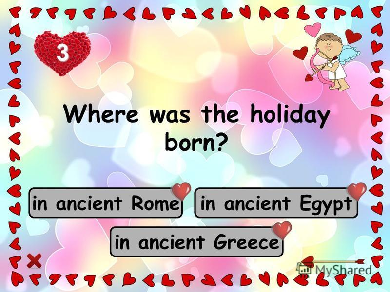 in ancient Rome in ancient Greece in ancient Egypt Where was the holiday born? 3