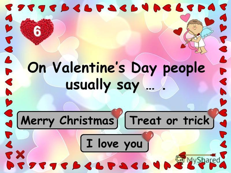 I love you Merry Christmas Treat or trick On Valentines Day people usually say …. 6