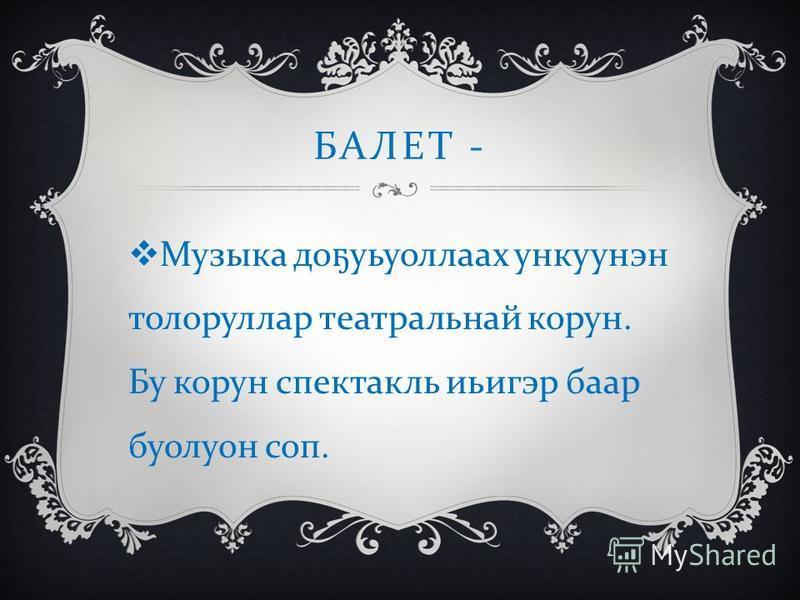 БАЛЕТ - Музыка до ҕ уьуоллаах ункуунэн толоруллар театральнай корун. Бу корун спектакль иьигэр баар буолуон соп.