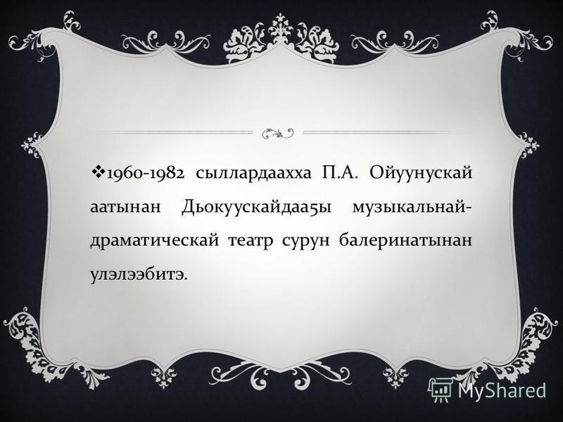 1960-1982 сыллардаахха П. А. Ойуунускай аатынан Дьокуускайдаа 5 ы музыкальнай - драматическай театр сурун балеринатынан улэлээбитэ.