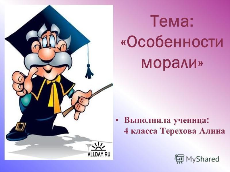 Тема: «Особенности морали» Выполнила ученица : 4 класса Терехова Алина