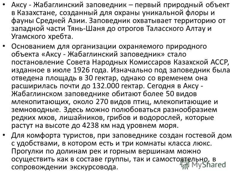 Аксу - Жабаглинский заповедник – первый природный объект в Казахстане, созданный для охраны уникальной флоры и фауны Средней Азии. Заповедник охватывает территорию от западной части Тянь-Шаня до отрогов Таласского Алтау и Угамского хребта. Основанием