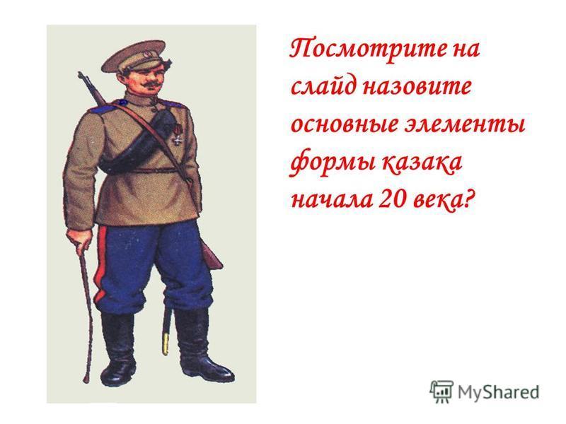Посмотрите на слайд назовите основные элементы формы казака начала 20 века?