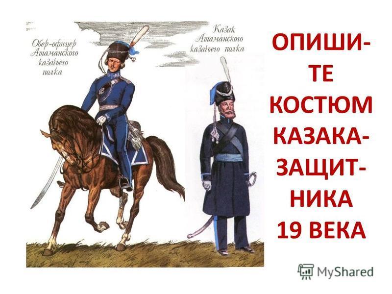 ОПИШИ- ТЕ КОСТЮМ КАЗАКА- ЗАЩИТ- НИКА 19 ВЕКА