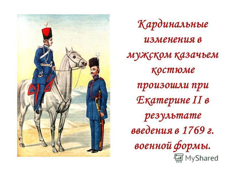 Кардинальные изменения в мужском казачьем костюме произошли при Екатерине II в результате введения в 1769 г. военной формы.