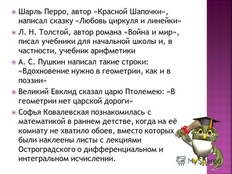 Шарль Перро, автор «Красной Шапочки», написал сказку «Любовь циркуля и линейки» Л. Н. Толстой, автор романа «Война и мир», писал учебники для начальной школы и, в частности, учебник арифметики А. С. Пушкин написал такие строки: «Вдохновение нужно в г