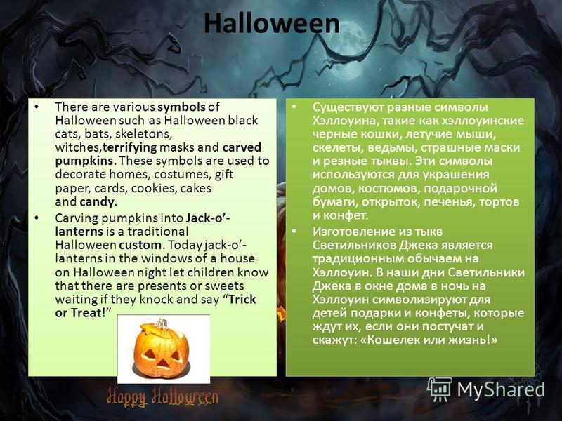 Halloween There are various symbols of Halloween such as Halloween black cats, bats, skeletons, witches,terrifying masks and carved pumpkins. These symbols are used to decorate homes, costumes, gift paper, cards, cookies, cakes and candy. Carving pum