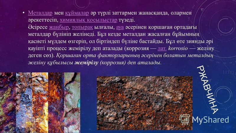 РЖАВЧИНА Металдар мен құймалар әр түрлі заттармен жанасқанда, олармен әрекеттесіп, химиялық қосылыстар түзеді. Әсіресе жаңбыр, топырақ ылғалы, ауа әсерінен қоршаған ортадағы металдар бүлініп желінеді. Бұл кезде металдан жасалған бұйымның қасиеті мүлд