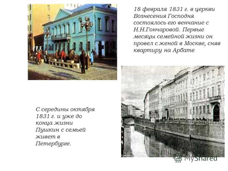 18 февраля 1831 г. в церкви Вознесения Господня состоялось его венчание с Н.Н.Гончаровой. Первые месяцы семейной жизни он провел с женой в Москве, сняв квартиру на Арбате С середины октября 1831 г. и уже до конца жизни Пушкин с семьей живет в Петербу