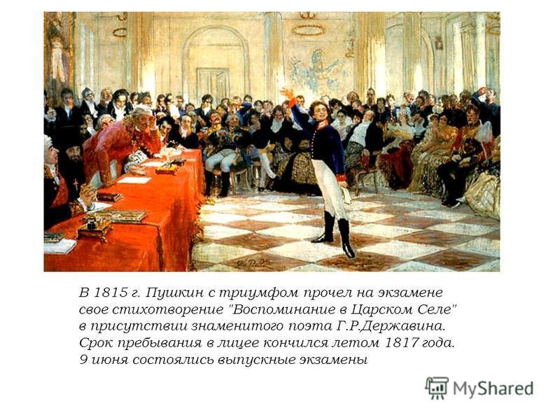 В 1815 г. Пушкин с триумфом прочел на экзамене свое стихотворение Воспоминание в Царском Селе в присутствии знаменитого поэта Г.Р.Державина. Срок пребывания в лицее кончился летом 1817 года. 9 июня состоялись выпускные экзамены