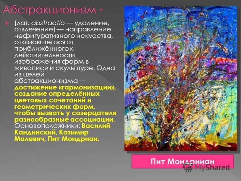 (лат. abstractio удаление, отвлечение) направление не фигуративного искусства, отказавшегося от приближённого к действительности изображения форм в живописи и скульптуре. Одна из целей абстракционизма достижение «гармонизации», создание определённых