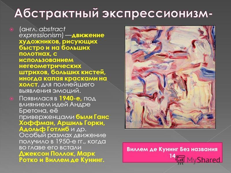(англ. abstract expressionism) движение художников, рисующих быстро и на больших полотнах, с использованием негеометрических штрихов, больших кистей, иногда капая красками на холст, для полнейшего выявления эмоций. Появилася в 1940-е, под влиянием ид