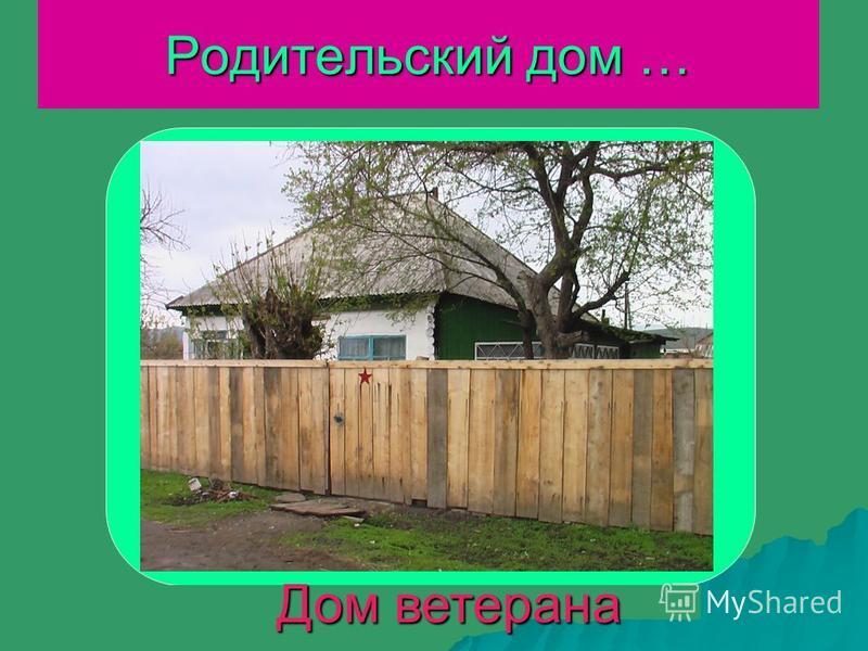 Родительский дом … Дом ветерана Дом ветерана