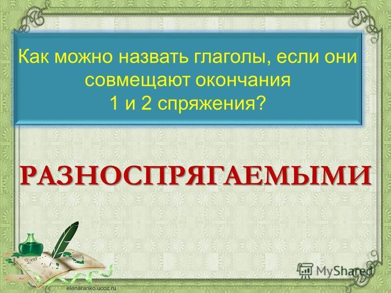 Как можно назвать глаголы, если они совмещают окончания 1 и 2 спряжения? РАЗНОСПРЯГАЕМЫМИ