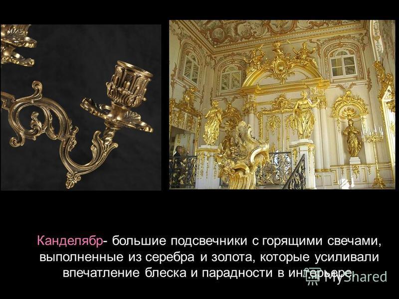 Канделябр- большие подсвечники с горящими свечами, выполненные из серебра и золота, которые усиливали впечатление блеска и парадности в интерьере.