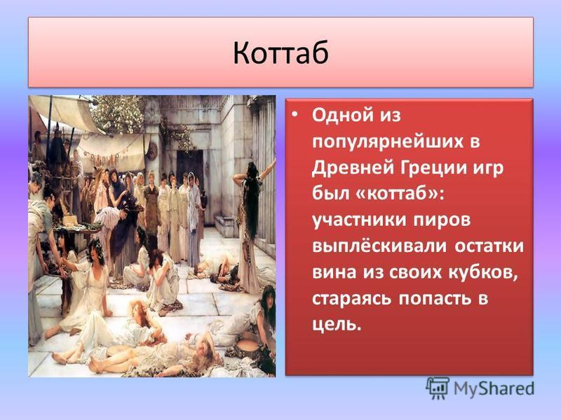 Коттаб Одной из популярнейших в Древней Греции игр был «хоттаб»: участники пиров выплёскивали остатки вина из своих кубков, стараясь попасть в цель.