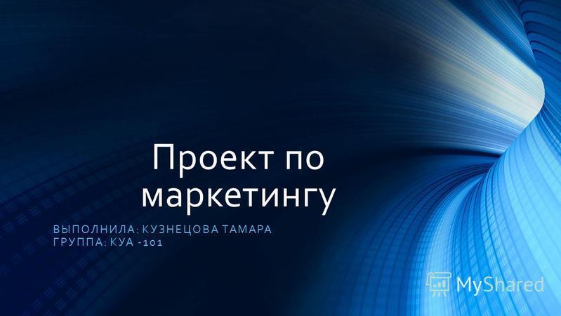 Проект по маркетингу ВЫПОЛНИЛА: КУЗНЕЦОВА ТАМАРА ГРУППА: КУА -101