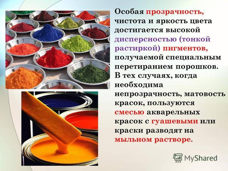 Особая прозрачность, чистота и яркость цвета достигается высокой дисперсностью (тонкой растиркой) пигментов, получаемой специальным перетиранием порошков. В тех случаях, когда необходима непрозрачность, матовость красок, пользуются смесью акварельных