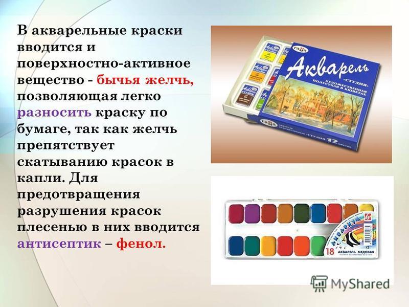 В акварельные краски вводится и поверхностно-активное вещество - бычья желчь, позволяющая легко разносить краску по бумаге, так как желчь препятствует скатыванию красок в капли. Для предотвращения разрушения красок плесенью в них вводится антисептик