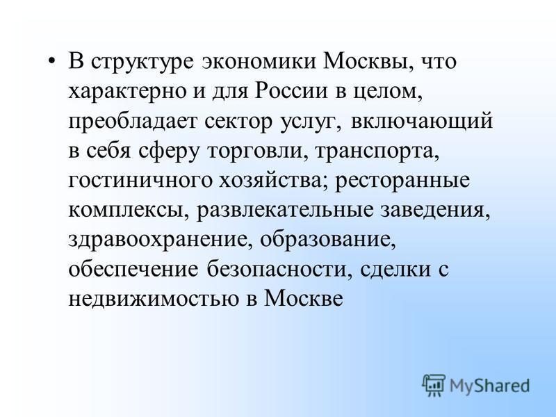 В структуре экономики Москвы, что характерно и для России в целом, преобладает сектор услуг, включающий в себя сферу торговли, транспорта, гостиничного хозяйства; ресторанные комплексы, развлекательные заведения, здравоохранение, образование, обеспеч