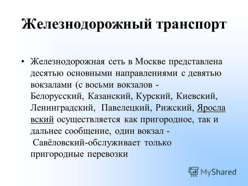 Железнодорожный транспорт Железнодорожная сеть в Москве представлена десятью основными направлениями с девятью вокзалами (с восьми вокзалов - Белорусский, Казанский, Курский, Киевский, Ленинградский, Павелецкий, Рижский, Яросла вский осуществляется к