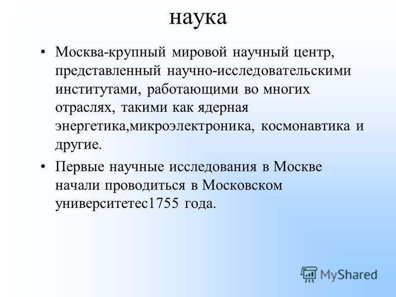 наука Москва-крупный мировой научный центр, представленный научно-исследовательскими институтами, работающими во многих отраслях, такими как ядерная энергетика,микроэлектроника, космонавтика и другие. Первые научные исследования в Москве начали прово