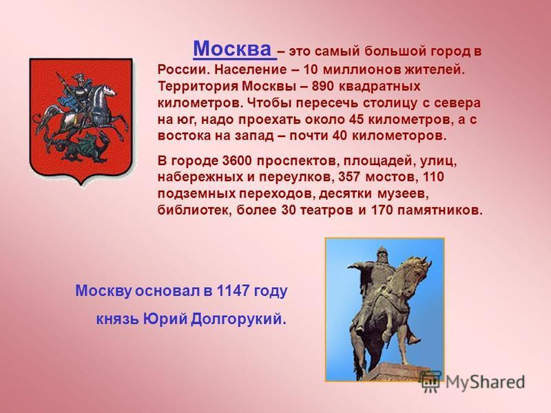 Москва – это самый большой город в России. Население – 10 миллионов жителей. Территория Москвы – 890 квадратных километров. Чтобы пересечь столицу с севера на юг, надо проехать около 45 километров, а с востока на запад – почти 40 километров. В городе