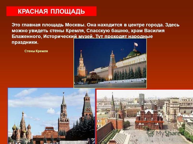 КРАСНАЯ ПЛОЩАДЬ Это главная площадь Москвы. Она находится в центре города. Здесь можно увидеть стены Кремля, Спасскую башню, храм Василия Блаженного, Исторический музей. Тут проходят народные праздники. Стены Кремля Красная площадь