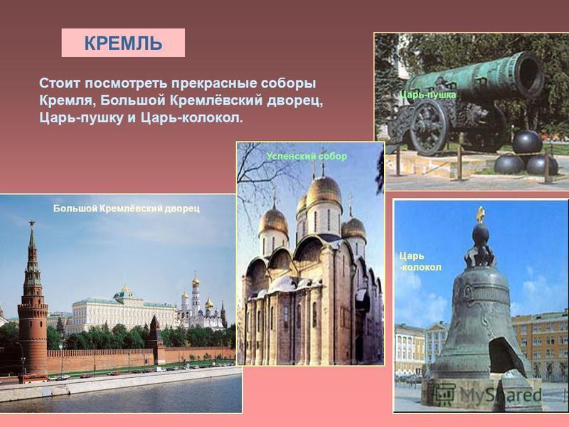 КРЕМЛЬ Стоит посмотреть прекрасные соборы Кремля, Большой Кремлёвский дворец, Царь-пушку и Царь-колокол. Царь -колокол Царь-пушка Большой Кремлёвский дворец Успенский собор