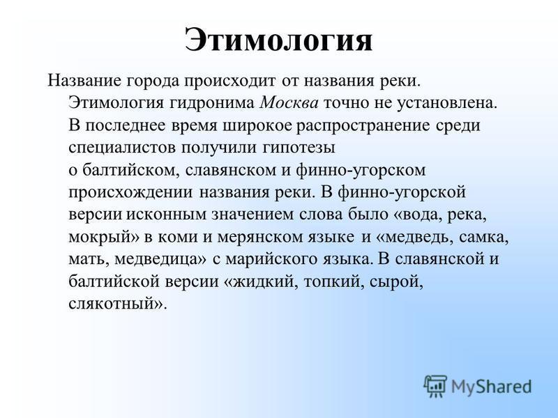Этимология Название города происходит от названия реки. Этимология гидронима Москва точно не установлена. В последнее время широкое распространение среди специалистов получили гипотезы о балтийском, славянском и финно-угорском происхождении названия