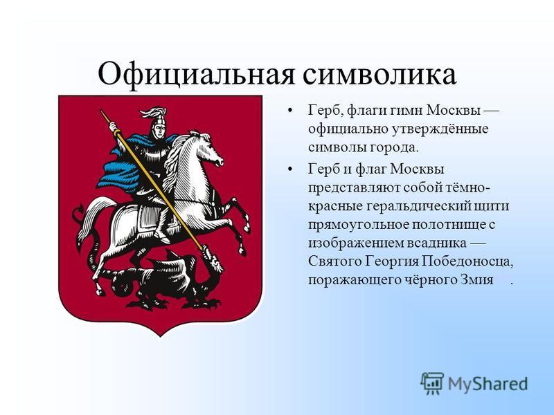Официальная символика Герб, флаги гимн Москвы официально утверждённые символы города. Герб и флаг Москвы представляют собой тёмно- красные геральдический щит и прямоугольное полотнище с изображением всадника Святого Георгия Победоносца, поражающего ч