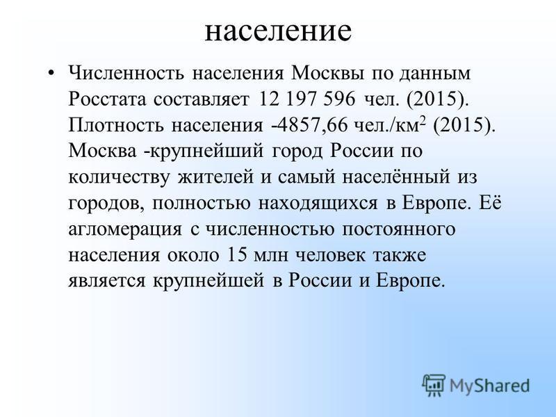 население Численность населения Москвы по данным Росстата составляет 12 197 596 чел. (2015). Плотность населения -4857,66 чел./км 2 (2015). Москва -крупнейший город России по количеству жителей и самый населённый из городов, полностью находящихся в Е