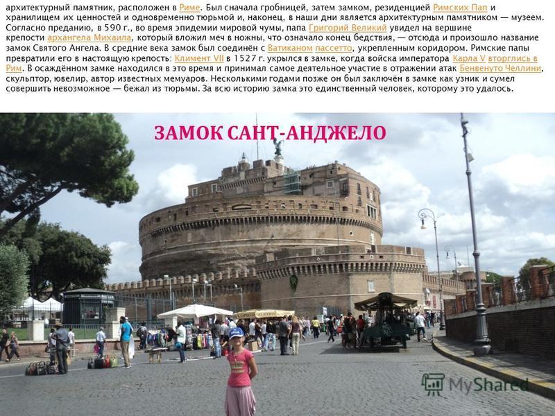 архитектурный памятник, расположен в Риме. Был сначала гробницей, затем замком, резиденцией Римских Пап и хранилищем их ценностей и одновременно тюрьмой и, наконец, в наши дни является архитектурным памятником музеем. Согласно преданию, в 590 г., во