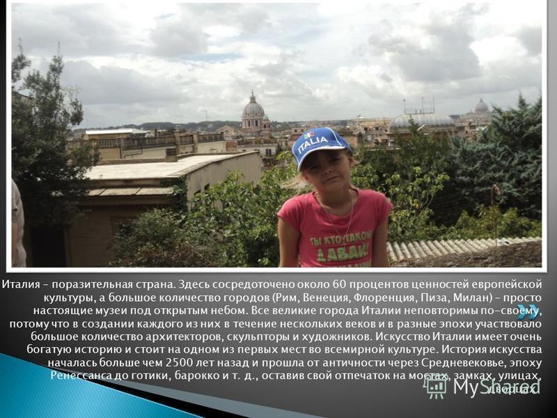 Италия – поразительная страна. Здесь сосредоточено около 60 процентов ценностей европейской культуры, а большое количество городов (Рим, Венеция, Флоренция, Пиза, Милан) – просто настоящие музеи под открытым небом. Все великие города Италии неповтори