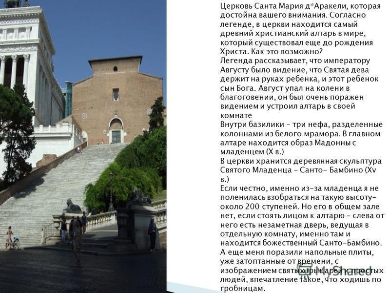 Церковь Санта Мария д*Аракели, которая достойна вашего внимания. Согласно легенде, в церкви находится самый древний христианский алтарь в мире, который существовал еще до рождения Христа. Как это возможно? Легенда рассказывает, что императору Августу