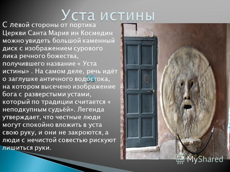 С левой стороны от портика Церкви Санта Мария ин Космедин можно увидеть большой каменный диск с изображением сурового лика речного божества, получившего название « Уста истины». На самом деле, речь идёт о заглушке античного водостока, на котором высе