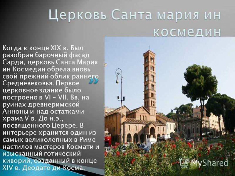 Когда в конце XIX в. Был разобран барочный фасад Сарди, церковь Санта Мария ин Космедин обрела вновь свой прежний облик раннего Средневековья. Первое церковное здание было построено в VI – VII. Вв. на руинах древнеримской Анноны и над остатками храма