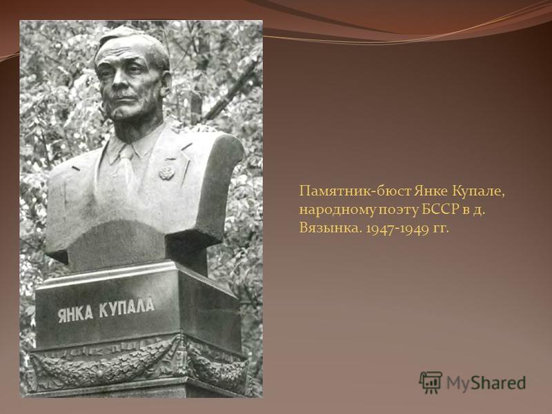 Памятник-бюст Янке Купале, народному поэту БССР в д. Вязынка. 1947-1949 гг.