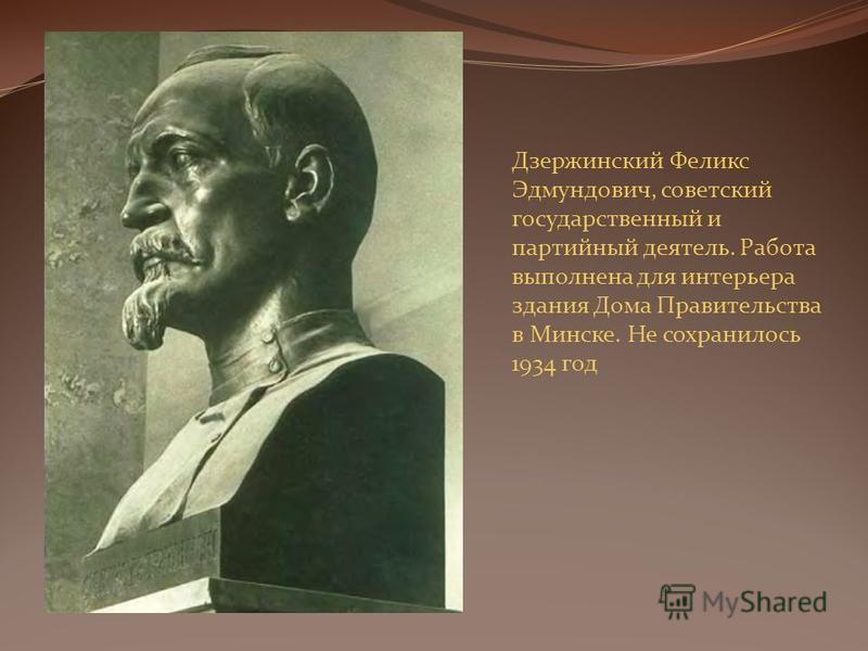 Дзержинский Феликс Эдмундович, советский государственный и партийный деятель. Работа выполнена для интерьера здания Дома Правительства в Минске. Не сохранилось 1934 год