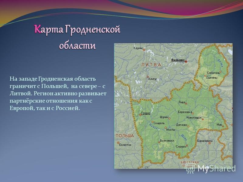 На западе Гродненская область граничит с Польшей, на севере – с Литвой. Регион активно развивает партнёрские отношения как с Европой, так и с Россией.