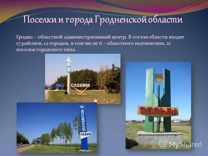 Гродно – областной административный центр. В состав области входят 17 районов, 12 городов, в том числе 6 – областного подчинения, 21 поселок городского типа.