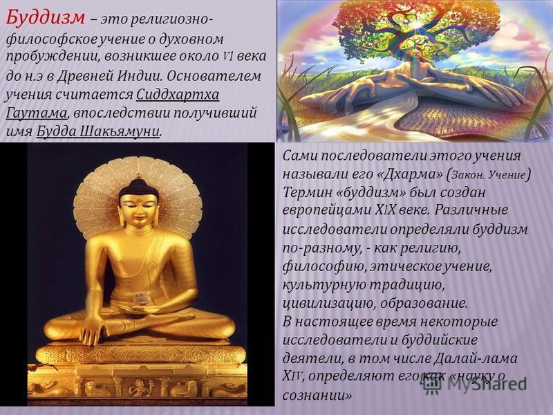 Буддизм – это религиозно - философское учение о духовном пробуждении, возникшее около Vl века до н. э в Древней Индии. Основателем учения считается Сиддхартха Гаутама, впоследствии получивший имя Будда Шакьямуни. Сами последователи этого учения назыв