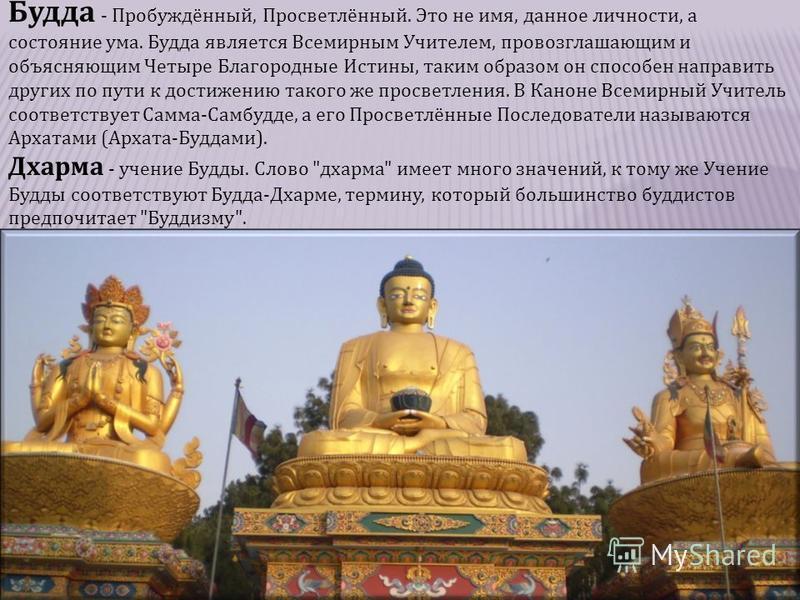 Будда - Пробуждённый, Просветлённый. Это не имя, данное личности, а состояние ума. Будда является Всемирным Учителем, провозглашающим и объясняющим Четыре Благородные Истины, таким образом он способен направить других по пути к достижению такого же п