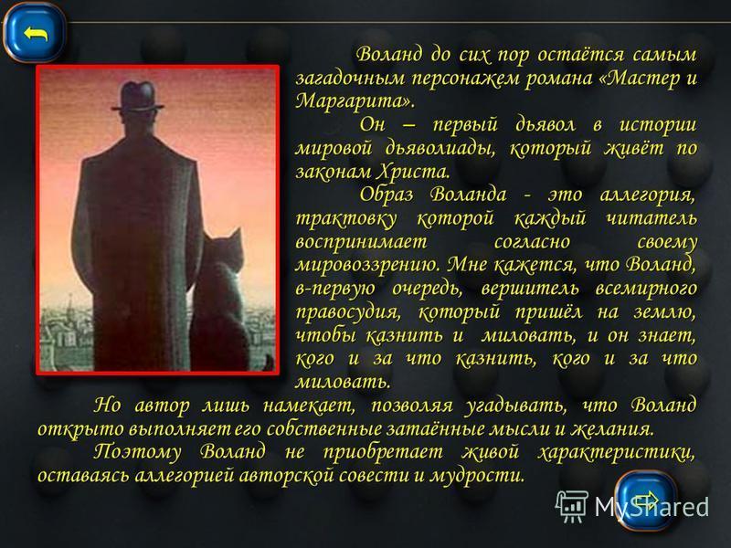 Значение « Князя тьмы » в романе Воланд не является традиционной фигурой сатаны, дьявола, Мефистофеля, Князя Тьмы, привычным олицетворением «тёмной силы», осуществляющей в человеческом земном мире свою волю. Булгаковский дьявол не стремиться к мирово