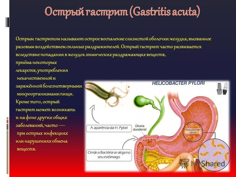 Острым гастритом называют острое воспаление слизистой оболочки желудка, вызванное разовым воздействием сильных раздражителей. Острый гастрит часто развивается вследствие попадания в желудок химических раздражающих веществ, приёма некоторых лекарств,