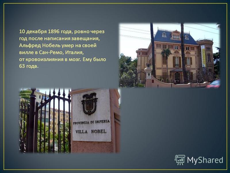 10 декабря 1896 года, ровно через год после написания завещания, Альфред Нобель умер на своей вилле в Сан - Ремо, Италия, от кровоизлияния в мозг. Ему было 63 года.