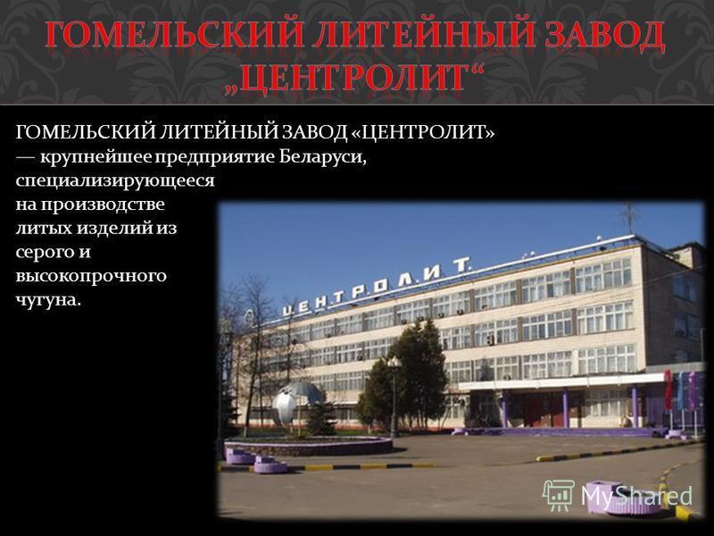 ГОМЕЛЬСКИЙ ЛИТЕЙНЫЙ ЗАВОД « ЦЕНТРОЛИТ » крупнейшее предприятие Беларуси, специализирующееся на производстве литых изделий из серого и высокопрочного чугуна.